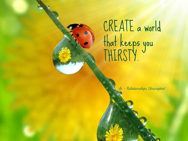 """""""Create a world that keeps your thirsty"""" quote via www.Facebook.com/RelationshipsUnscripted"""