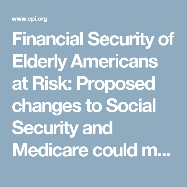 Financial Security of Elderly Americans at Risk: Proposed changes to Social Security and Medicare could make a majority of seniors 'economically vulnerable' | Economic Policy Institute