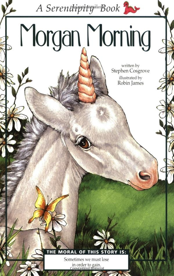 ♥♥My favourite of the Serendipity series!!♥♥  Morgan Morning (Serendipity) by Stephen Cosgrove (Feb 6, 1996) Book Description Publication Date: February 6, 1996 | Age Level: 5 and up | Grade Level: K and up | Series: Serendipity    A young horse's curiosity leads him into mortal peril and a new existence