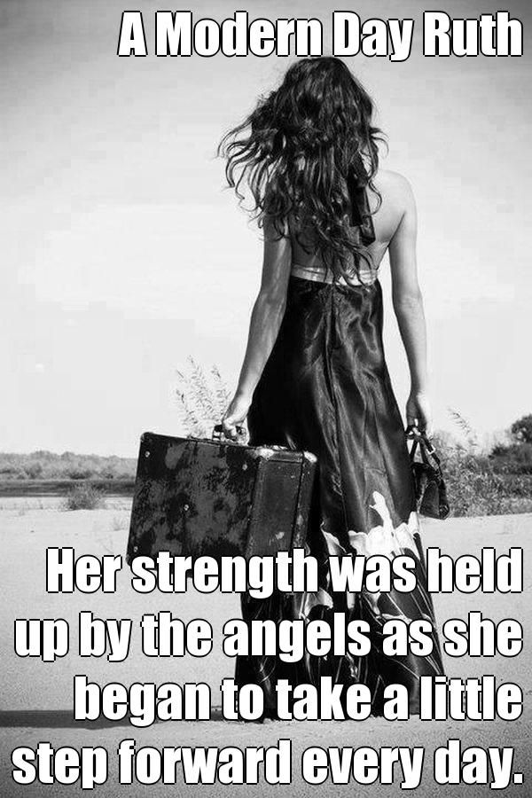 A Modern Day Ruth  Her strength was held up by the angels as she began to take a little step forward every day.  (courtesy of @Pinstamatic http://pinstamatic.com)