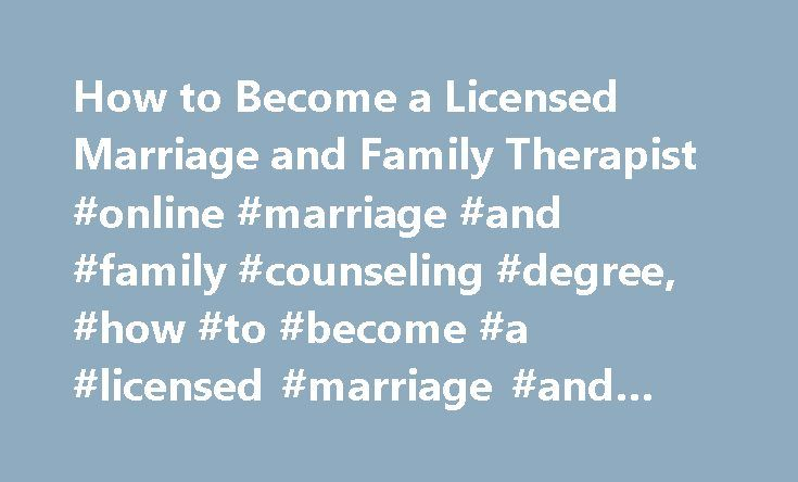 How to Become a Licensed Marriage and Family Therapist #online #marriage #and #family #counseling #degree, #how #to #become #a #licensed #marriage #and #family #therapist http://fiji.nef2.com/how-to-become-a-licensed-marriage-and-family-therapist-online-marriage-and-family-counseling-degree-how-to-become-a-licensed-marriage-and-family-therapist/  # How to Become a Licensed Marriage and Family Therapist Good listening, critical thinking, problem-solving, and people skills; compassion…