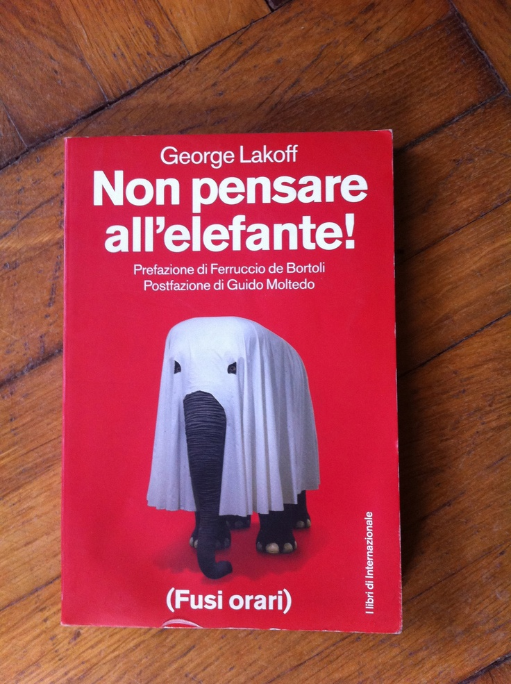 """Non Pensare all'Elefante! di George Lakoff. (Fusi Orari) -- Un classico sul  """"framing narrativo"""", ossia sulla manipolazione della realtà tramite la sua messa in prospettiva attraverso strutture linguistiche, parole, espressioni e cornici concettuali."""