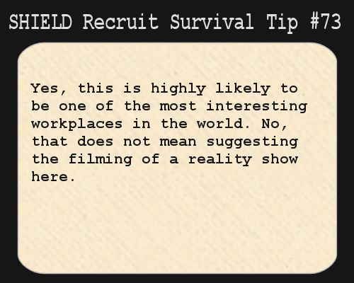 S.H.I.E.L.D. Recruit Survival Tip #73:Yes, this is highly likely to be one of the most interesting workplaces in the world. No, that does not mean suggesting the filming of a reality show here.