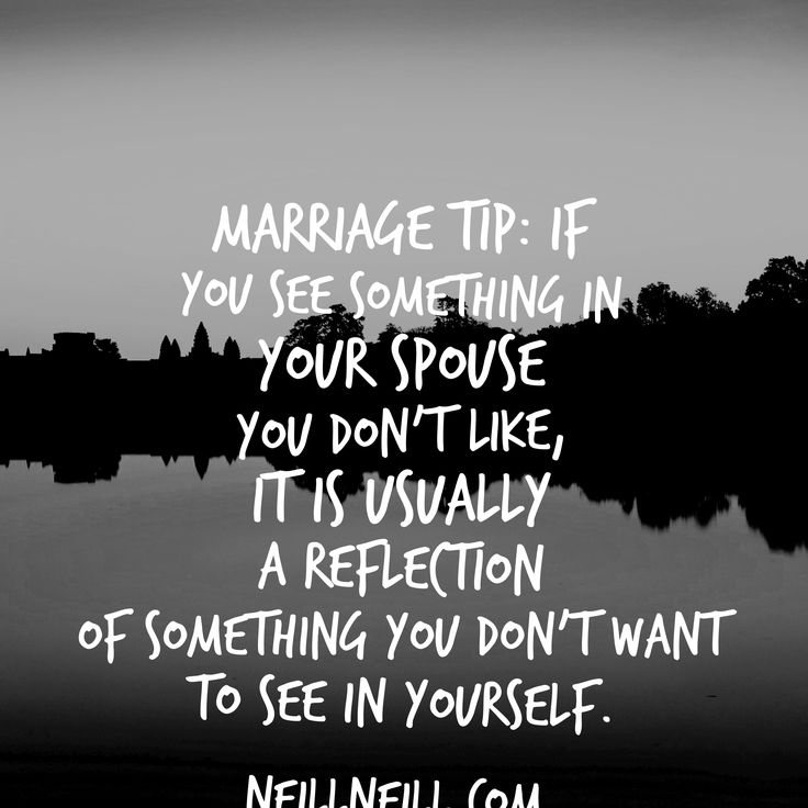 Marriage Tip:  If you see something in your spouse you don't like, it is usually a reflection of something you don't want to see in yourself.  NeillNeill.com