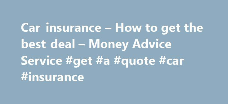 Car insurance – How to get the best deal – Money Advice Service #get #a #quote #car #insurance http://singapore.nef2.com/car-insurance-how-to-get-the-best-deal-money-advice-service-get-a-quote-car-insurance/  # Car insurance – How to get the best deal The cost of car insurance has risen steadily over the last few years. Are you making the most of online comparison sites, best buy articles and insurance brokers? Follow our five simple steps and you could save yourself hundreds of pounds by…