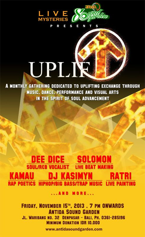 UPLIFT A monthly gathering dedicated to uplifting exchange through music, dance, performance and visual arts in the spirit of soul advancement Friday, November 15th, 2013 . 7 pm ONWARDS Antida Sound Garden Jalan Waribang No. 32, Kesiman - Denpasar Timur Phone. +62 361 285196 email. antidasoundgarden@gmail.com web. www.antidasoundgarden.com