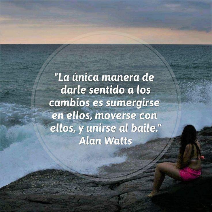 """""""La unica manera de darle sentido a los cambios es sumergirse en ellos, moverse con ellos, y unirse al baile."""" - Alan Watts #cambios #inspiracional #motivacional #felicidad #frases"""