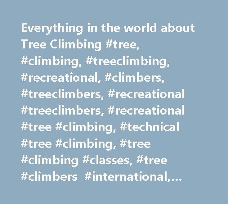 Everything in the world about Tree Climbing #tree, #climbing, #treeclimbing, #recreational, #climbers, #treeclimbers, #recreational #treeclimbers, #recreational #tree #climbing, #technical #tree #climbing, #tree #climbing #classes, #tree #climbers #international, #tree #climbing #with #ropes #and #saddles, #tree #climbing #equipment, #treeclimbing #equipment, #tree #climbing #gear, #treeclimbing #gear, #cat #in #tree, #rescue #cat #from #tree, #cat #rescue, #get #a #cat #out #of #a #tree…