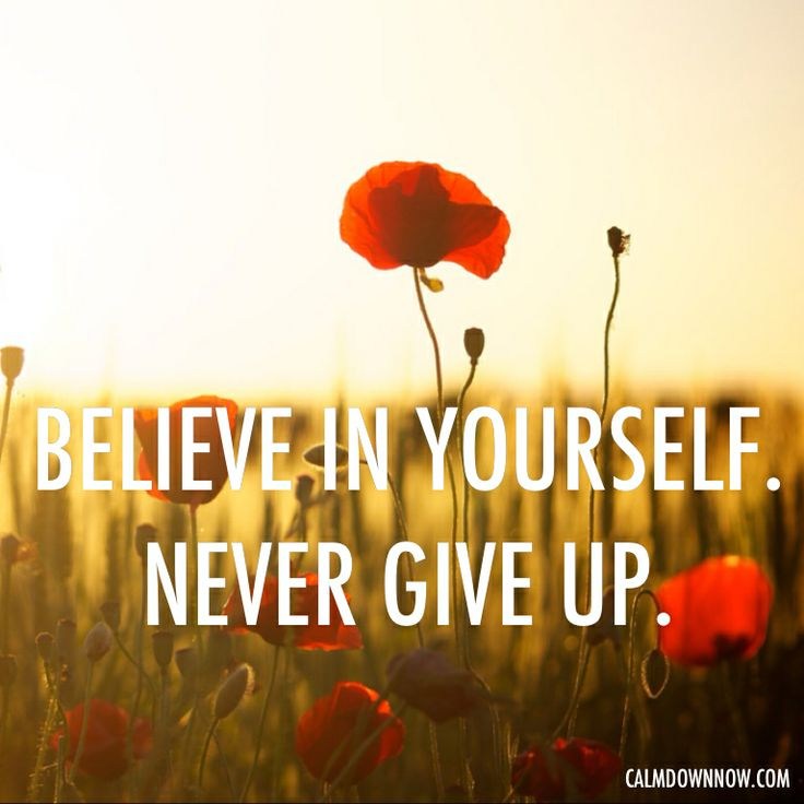 Believe in yourself. Never give up.