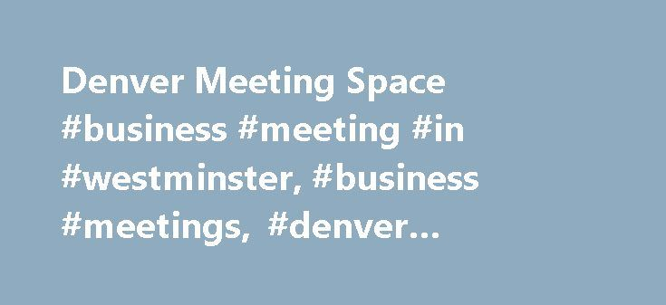 Denver Meeting Space #business #meeting #in #westminster, #business #meetings, #denver #marriott #westminster http://kansas.nef2.com/denver-meeting-space-business-meeting-in-westminster-business-meetings-denver-marriott-westminster/  # Denver Marriott Westminster is the premier business hotel in Westminster, CO. Denver meeting space complemented by expert catering and audio-visual resources. Business Center, Concierge Levels and lounge ideal for Westminster meetings. Our event venue includes…