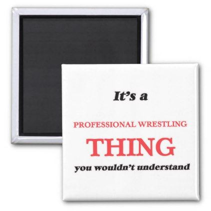 It's a Professional Wrestling thing you wouldn't Magnet - professional gifts custom personal diy