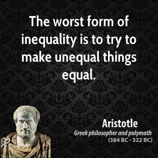 """Source: Aristotle-""""The worst form of inequality is to try to make unequal things equal."""""""