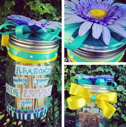 """One of the cutest little idea I've seen. Grab a jar and decorate it. On the side have stickers/labels that say """"Reasons Why Your Big Loves You."""" Get some Popsicle sticks. Then, once you get a little, write reasons on the sticks!"""
