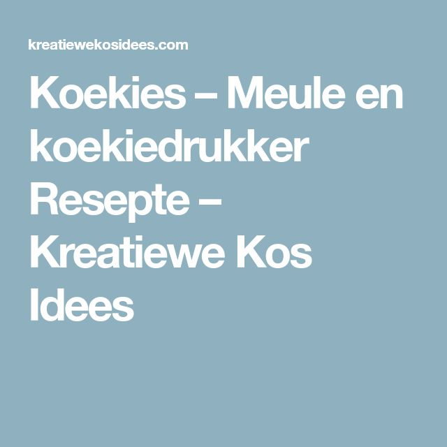 Koekies – Meule en koekiedrukker Resepte – Kreatiewe Kos Idees
