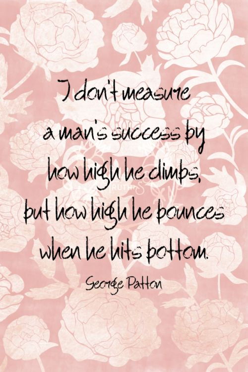 I dont measure a mans success by how high he climbs but how high he bounces when he hits bottom. George Patton   365!!!  qotd 365project george patton get back up keep going quote of the day quoteoftheday motivational quotes motivating words motivation inspirational quotes inspiring words inspiration quotes graphic design flowers floral peonies