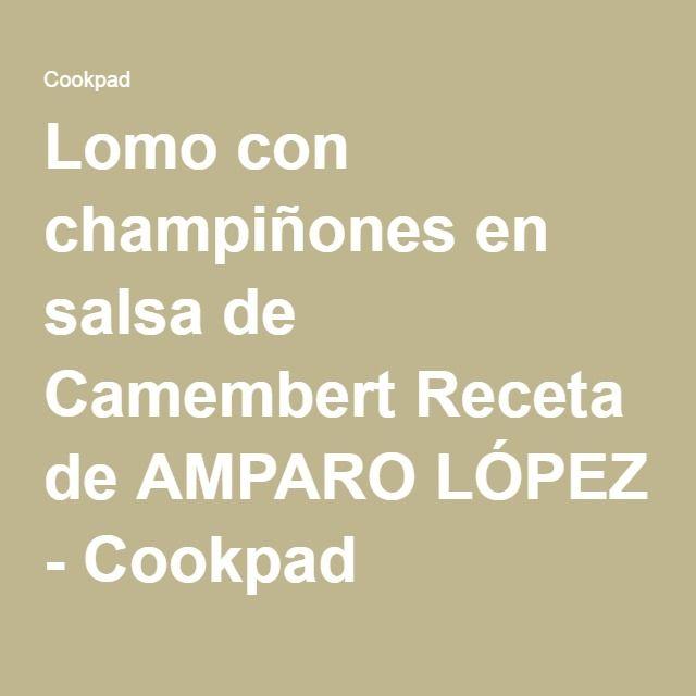 Lomo con champiñones en salsa de Camembert Receta de AMPARO LÓPEZ - Cookpad