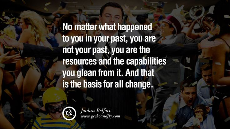 No matter what happened to you in your past, you are not your past, you are the resources and the capabilities you glean from it. And that is the basis for all change. 13 Empowering Jordan Belfort Quotes As Seen In Wolf Of Wall Street