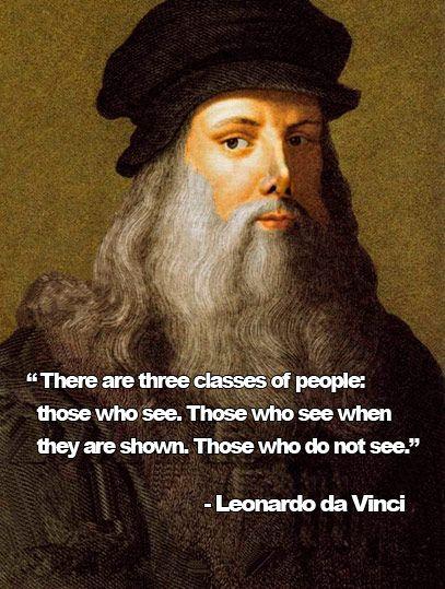 """There are three classes of people: those who see. Those who see when they are shown. Those who do not see."" - Leonardo da Vinci"