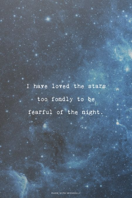 Though my soul may set in darkness it will rise in perfect light. I have loved the stars too fondly to be fearful of the night. - Sarah Williams