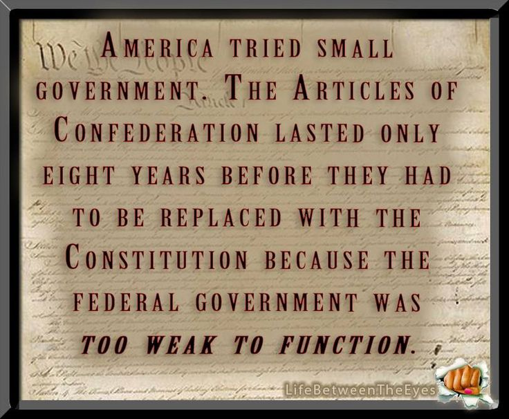 America tried small government. The Articles of Confederation lasted only eight years before they had to be replaced with the Constiutution because the Federal Govt. was too weak to function!