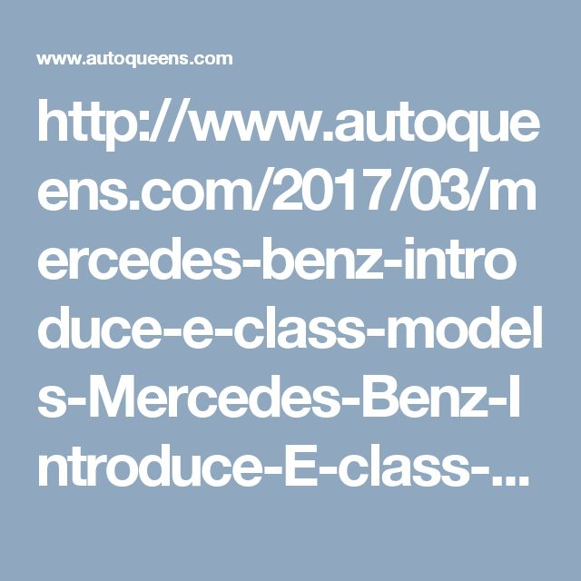 http://www.autoqueens.com/2017/03/mercedes-benz-introduce-e-class-models-Mercedes-Benz-Introduce-E-class-Models-an-open-roof.html
