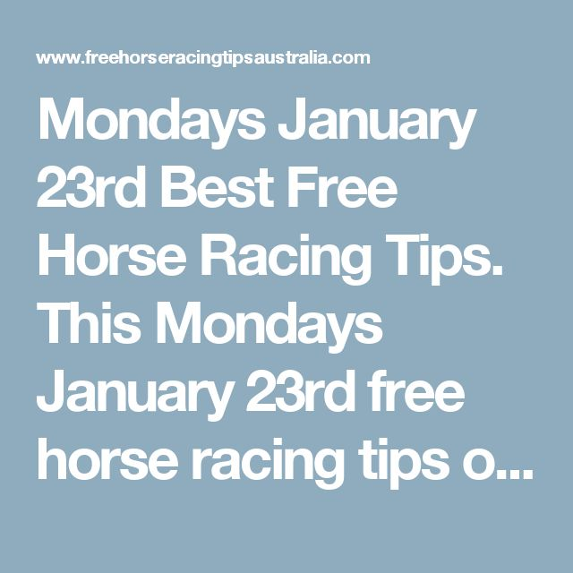 Mondays January 23rd Best Free Horse Racing Tips.  This Mondays January 23rd free horse racing tips our free ratings covering the 1st 3 races at each & every race meeting... will be available immediately below starting from 30 minutes before the 1st scheduled race of the day on this Monday the 23rd so please check back here then and we honestly believe you will discover our free ratings are the best you will find anywhere.