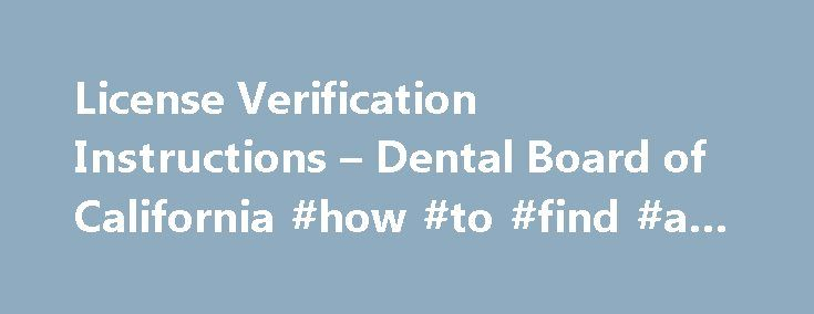 License Verification Instructions – Dental Board of California #how #to #find #a #dentist http://dental.remmont.com/license-verification-instructions-dental-board-of-california-how-to-find-a-dentist-2/  #how to find a dentist # How to Verify a License SEARCH INSTRUCTIONS FOR LICENSE LOOKUP You can look up the current status of California-licensed Dentist, Registered Dental Assistant or Registered Dental Assistant in Extended Functions. When you locate the name you are searching for…