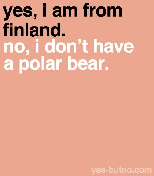 Yes, i am from finland. No i don't have a polar bear.