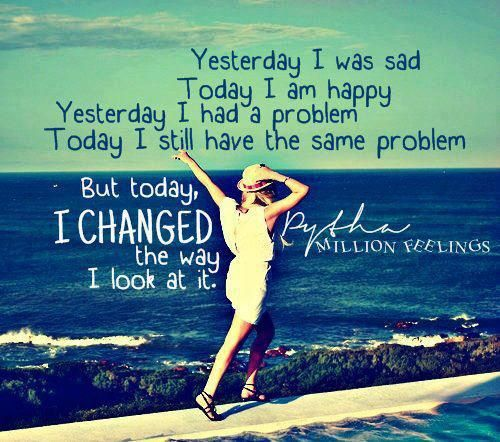 Yesterday I was sad, today I am happy. Yesterday I had a problem, today I still have the same problem. But today, I changed the way I look at it.