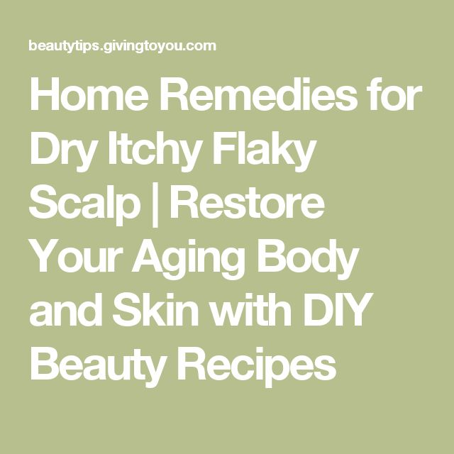 Home Remedies for Dry Itchy Flaky Scalp | Restore Your Aging Body and Skin with DIY Beauty Recipes