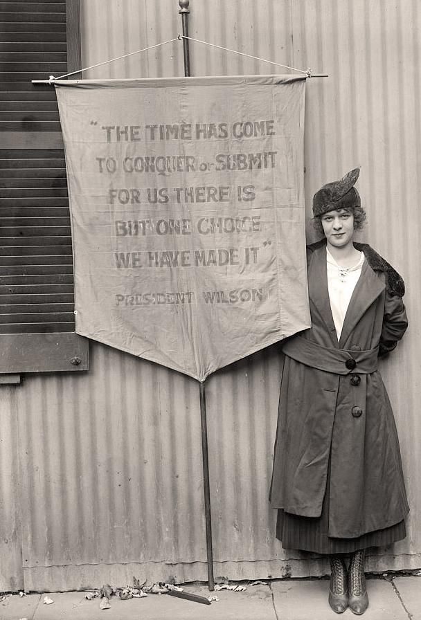 "Pauline Floyd, US Suffragette. Her audacious banner quotes President Wilson's own words back at him: ""The time has come to conquer of submit. For us there is but one choice. We have made it.""  (Poor man thought he was only talking about the Great War.)"