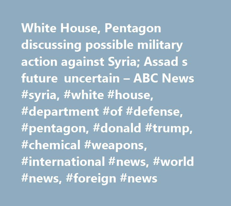White House, Pentagon discussing possible military action against Syria; Assad s future uncertain – ABC News #syria, #white #house, #department #of #defense, #pentagon, #donald #trump, #chemical #weapons, #international #news, #world #news, #foreign #news http://debt.nef2.com/white-house-pentagon-discussing-possible-military-action-against-syria-assad-s-future-uncertain-abc-news-syria-white-house-department-of-defense-pentagon-donald-trump-chemical-weap/  # Sections Shows Yahoo!-ABC News…