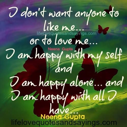 I don't want anyone to like me… or to love me… I am happy with my self and I am happy alone… and I am happy with all I have…Neena Gupta