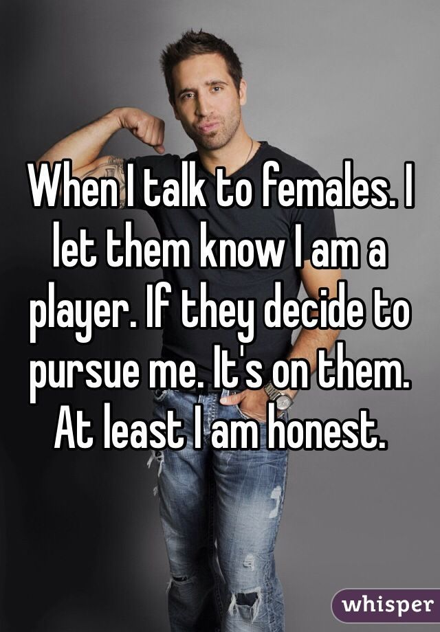 When I talk to females. I let them know I am a player. If they decide to pursue me. It's on them. At least I am honest.
