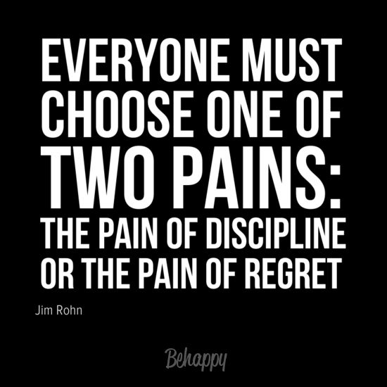 """Everyone must choose one of two pains: the pain of discipline or the pain of regret"" by Jim Rohn"