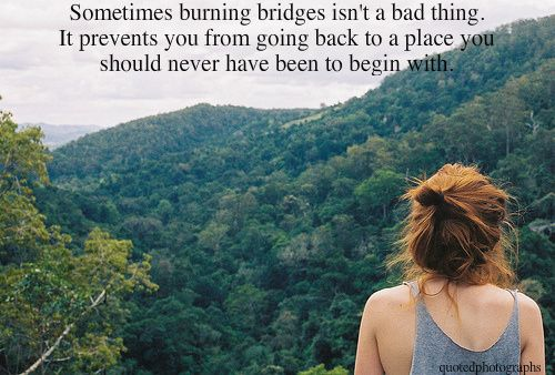 Sometimes burning bridges....: Words Of Wisdom, Feelings Better, Good Quotes, Inspiration, The Bridges, Keep Moving Forward, Burning Bridges, Lessons Learning, My Feelings