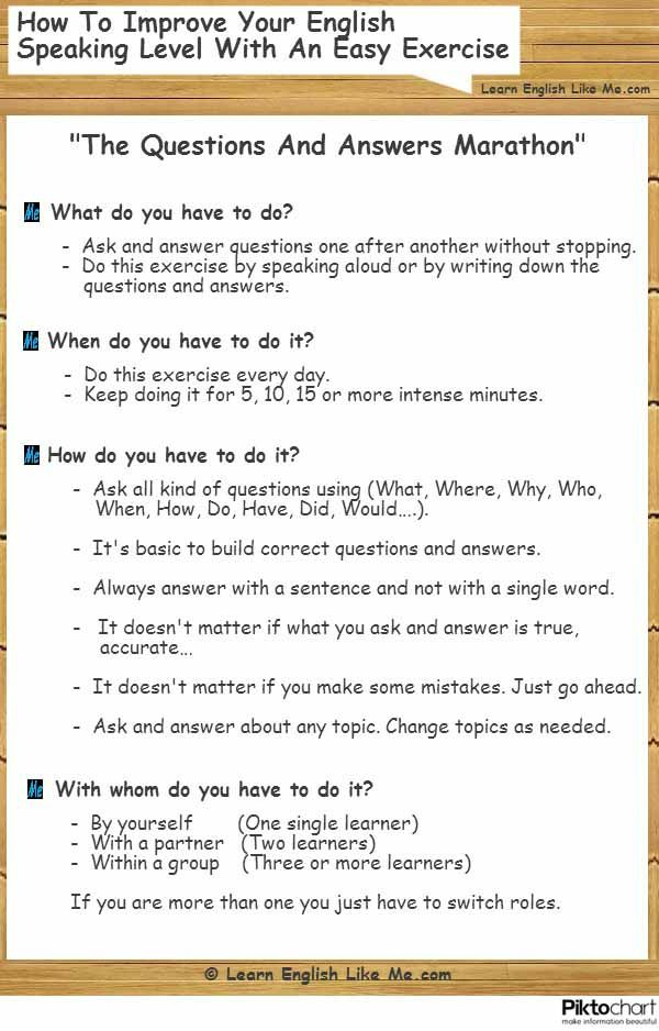 Improve your English speaking level a lot by doing a real marathon of questions and answers on a regular basis.