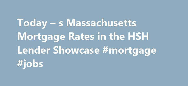 Today – s Massachusetts Mortgage Rates in the HSH Lender Showcase #mortgage #jobs http://mortgages.remmont.com/today-s-massachusetts-mortgage-rates-in-the-hsh-lender-showcase-mortgage-jobs/  #mass mortgage rates # Massachusetts Mortgage Rates and Refinance Rates: HSH Lender Showcase The mortgage products on HSH.com are from companies from which QuinStreet may receive compensation. Compensation may impact where products appear on HSH.com (including the order in which … Continue reading →