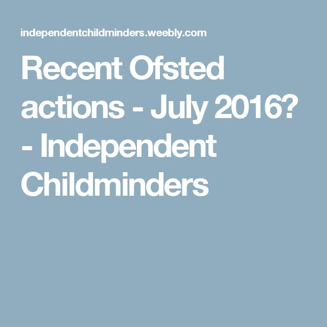 Recent Ofsted actions - July 2016 - Independent Childminders