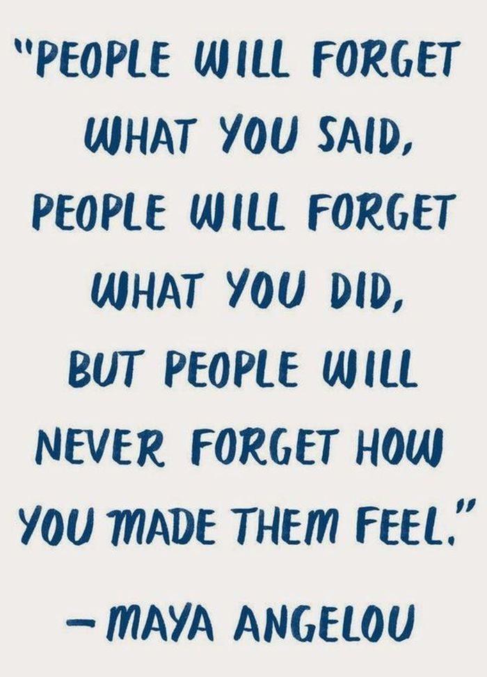 No one forgets how others made them feel, use that for forge ahead and succeed!