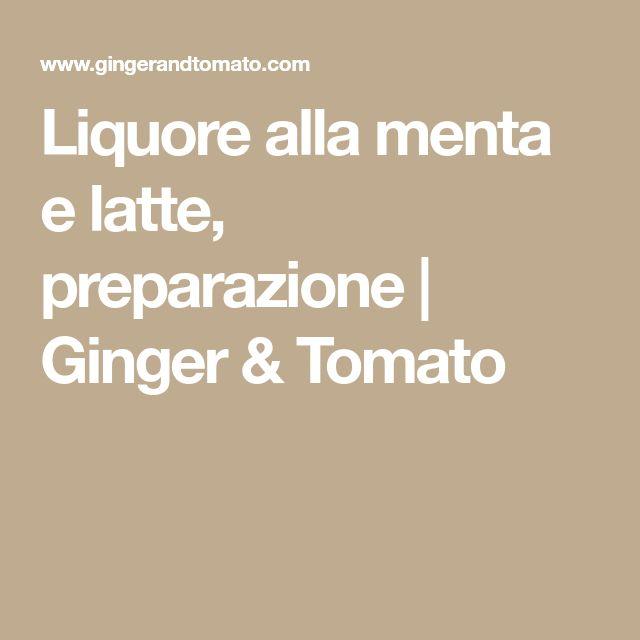 Liquore alla menta e latte, preparazione | Ginger & Tomato