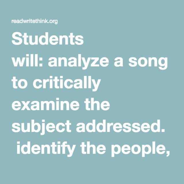 Students will: analyze a song to critically examine the subject addressed. identify the people, places and events addressed in a song. research information presented in song lyrics. interpret song lyrics based on contextual clues and research information. chart their research using an online graphic organizer. synthesize their learning through completion of a project related to song lyrics.