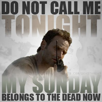 My friends know that Sunday is my day to watch my fave show. Nobody calls me 9-10pm Sundays. Or they're dead or A Walker....take your pick! Bwaaaahahahaaaaaaa!