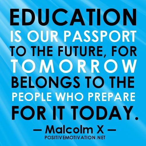 Google Image Result for http://www.positivemotivation.net/wp-content/uploads/2012/08/Education-quotes-Education-is-our-passport-to-the-future-for-tomorrow-belongs-to-the-people-who-prepare-for-it-today.jpg