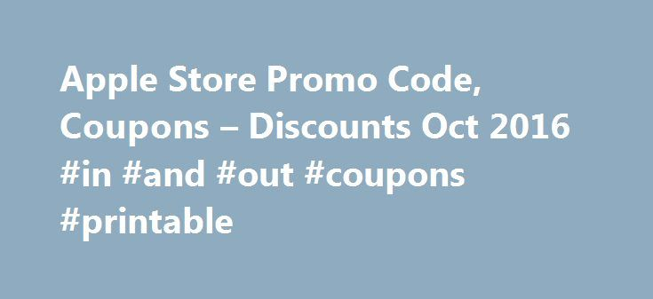 Apple Store Promo Code, Coupons – Discounts Oct 2016 #in #and #out #coupons #printable http://coupons.remmont.com/apple-store-promo-code-coupons-discounts-oct-2016-in-and-out-coupons-printable/  #coupon store deals # Apple Store Coupons Apple designs and creates iPod and iTunes, Mac laptop and desktop computers, the OS X operating system, and the revolutionary iPhone and iPad. Free shipping on orders over $50. Apple Store Discount Tips To qualify for an Apple student discount, all you need…