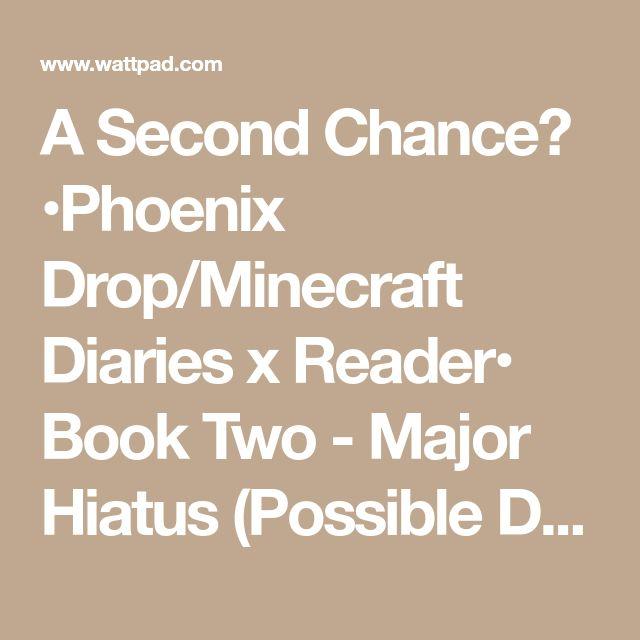 A Second Chance? •Phoenix Drop/Minecraft Diaries x Reader• Book Two - Major Hiatus (Possible Discontinue): November 11, 2017 - Wattpad