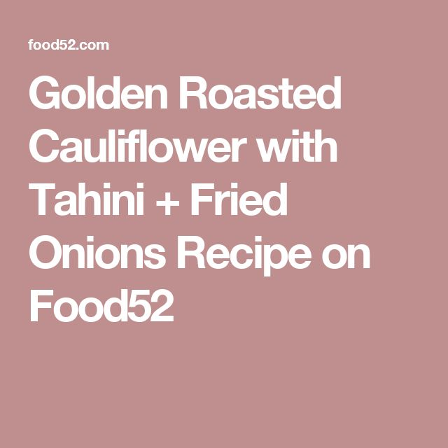 Golden Roasted Cauliflower with Tahini + Fried Onions Recipe on Food52