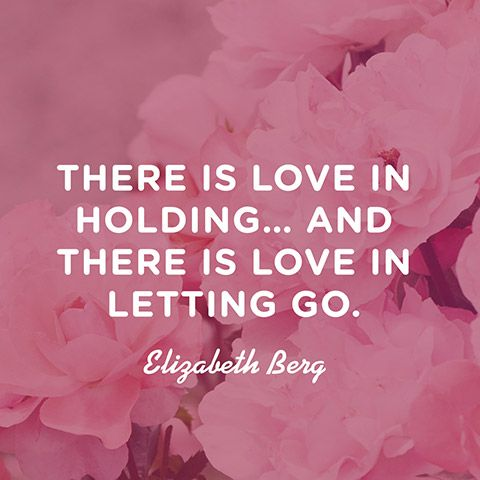 """There is love in holding... And there is love in letting go."" — Elizabeth Berg"