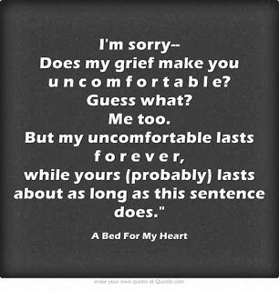 Wish I had seen this quote during the first couple years after losing my Mom and later, my Dad. Everyone's path of grief is different, but all those paths deserve respect.