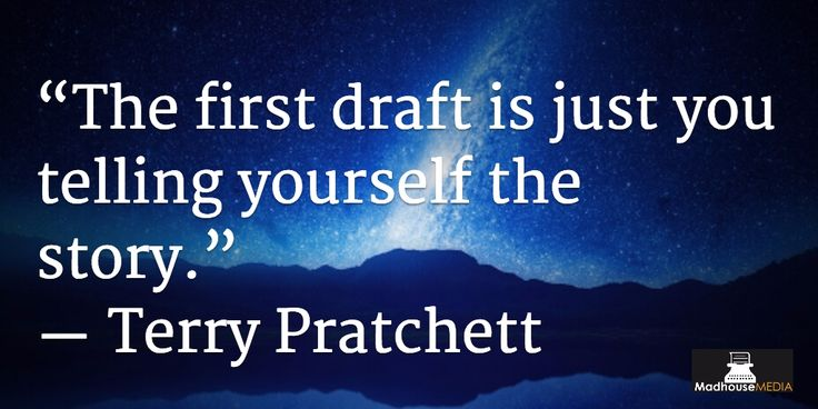 """""""The first draft is just you telling yourself the story"""" - Terry Pratchett"""